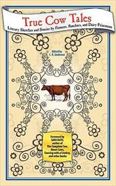 True Cow Tales: Literary Sketches and Stories by Farmers, Ranchers, and Dairy Princesses