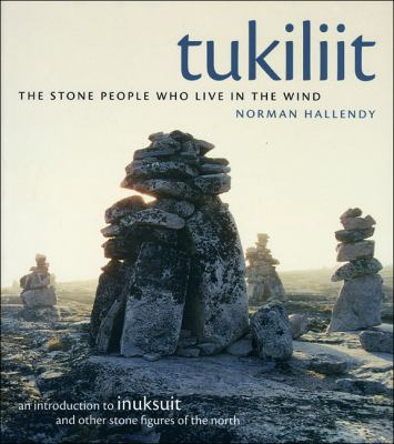 Tukiliit: The Stone People Who Live in the Wind: An Introduction to Inuksuit and Other Stone Figures of the North 9781602230576