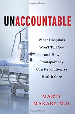 Unaccountable: What Hospitals Won't Tell You and How Transparency Can Revolutionize Health Care 9781608198368