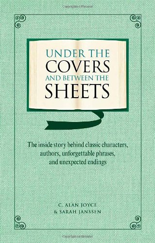 Under the Covers and Between the Sheets: The Inside Story Behind Classic Characters, Authors, Unforgettable Phrases, and Unexpected Endings 9781606520345