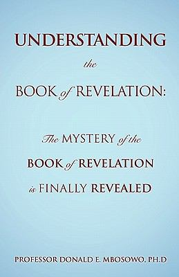 Understanding the Book of Revelation: The Mystery of the Book of Revelation Is Finally Revealed 9781609578107