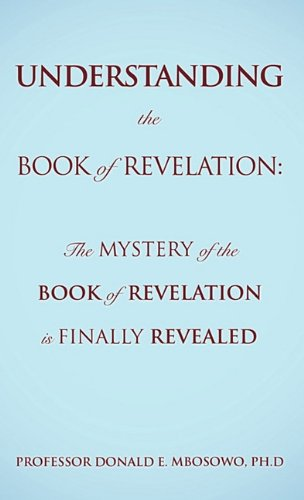 Understanding the Book of Revelation: The Mystery of the Book of Revelation Is Finally Revealed 9781609578565