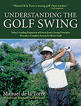 Understanding the Golf Swing: Today's Leading Proponents of Ernest Jones' Swing Principles Presents a Complete System for Better Golf 9781602393370