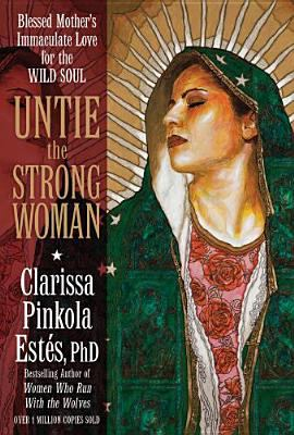 Untie the Strong Woman: Blessed Mother's Immaculate Love for the Wild Soul 9781604070798