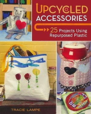 Upcycled Accessories: 25 Projects Using Repurposed Plastic 9781600619953