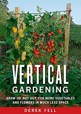 Vertical Gardening: Grow Up, Not Out, for More Vegetables and Flowers in Much Less Space 9781605290836