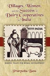 Villages, Women, and the Success of Dairy Cooperatives in India Making Place for Rural Development -  Basu, Pratyusha