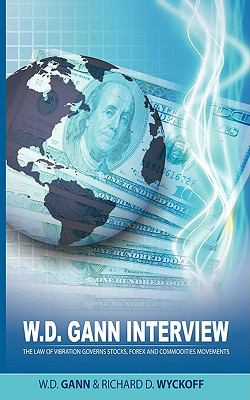 W.D. Gann Interview by Richard D. Wyckoff: The Law of Vibration Governs Stocks, Forex and Commodities Movements 9781607961093