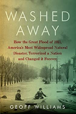 Washed Away: How the Great Flood of 1913, America's Most Widespread Natural Disaster, Terrorized a Nation and Changed It Forever 9781605984049
