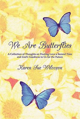 We Are Butterflies: A Collection of Thoughts on Finding Love a Second Time and God's Goodness to Us for the Future 9781604747485