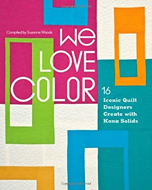 We Love Color: 16 Iconic Quilt Designers Create with Kona Solids 9781607055440