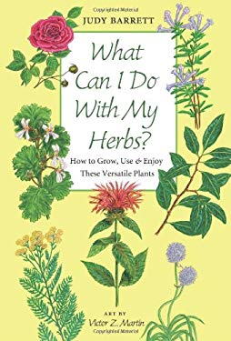 What Can I Do with My Herbs?: How to Grow, Use & Enjoy These Versatile Plants 9781603440929
