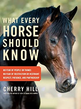 What Every Horse Should Know: Respect, Patience, and Partnership, No Fear of People or Things, No Fear of Restriction or Restraint 9781603427166