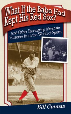 What If the Babe Had Kept His Red Sox?: And Other Fascinating Alternate Histories from the World of Sports 9781602396296