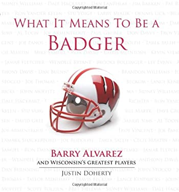 What It Means to Be a Badger: Barry Alvarez and Wisconsin's Greatest Players 9781600783739