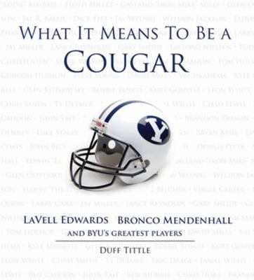 What It Means to Be a Cougar: LaVell Edwards, Bronco Mendenhall and Brigham Young University's Greatest Players 9781600785795
