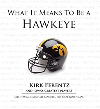 What It Means to Be a Hawkeye: Kirk Ferentz and Iowa's Greatest Players 9781600785641