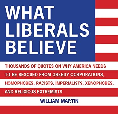 What Liberals Believe: Thousands of Quotes on Why America Needs to Be Rescued from Greedy Corporations, Homophobes, Racists, Imperialists, Xe 9781602392120