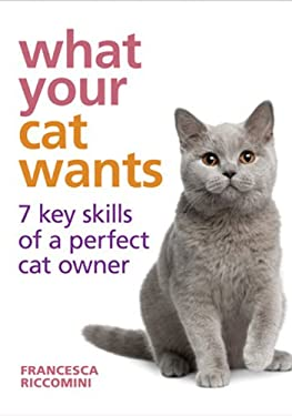 What Your Cat Wants: 7 Key Skills of a Perfect Cat Owner 9781607105718