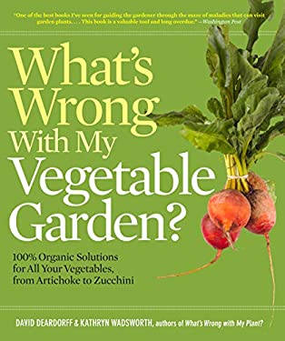 What's Wrong with My Vegetable Garden?: 100% Organic Solutions for All Your Vegetables, from Artichokes to Zucchini 9781604691849