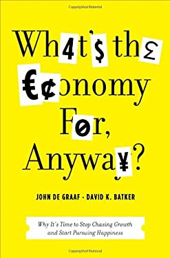 What's the Economy For, Anyway?: Why It's Time to Stop Chasing Growth and Start Pursuing Happiness 9781608195107