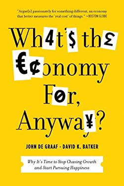 What's the Economy For, Anyway?: Why It's Time to Stop Chasing Growth and Start Pursuing Happiness 9781608195152