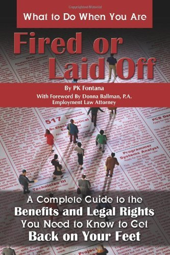 What to Do When You Are Fired or Laid Off: A Complete Guide to the Benefits and Legal Rights You Need to Know to Get Back on Your Feet 9781601382870