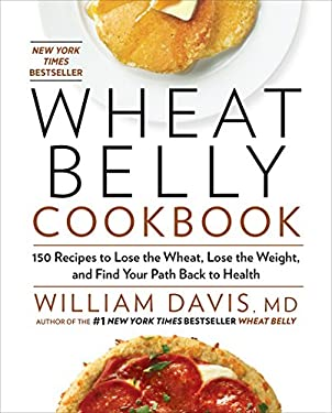 Wheat Belly Cookbook: 150 Recipes to Help You Lose the Wheat, Lose the Weight, and Find Your Path Back to Health 9781609619367