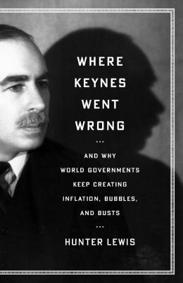 Where Keynes Went Wrong: And Why World Governments Keep Creating Inflation, Bubbles, and Busts 9781604190175