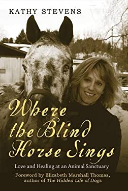 Where the Blind Horse Sings: Love and Healing at an Animal Sanctuary 9781602396692