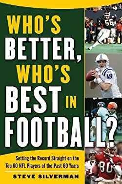 Who's Better, Who's Best in Football?: Setting the Record Straight on the Top 60 NFL Players of the Past 60 Years 9781602396883
