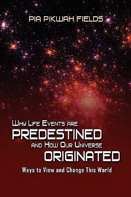 Why Lifes Events Are Predestined and How Our Universe Originated 9781606930724
