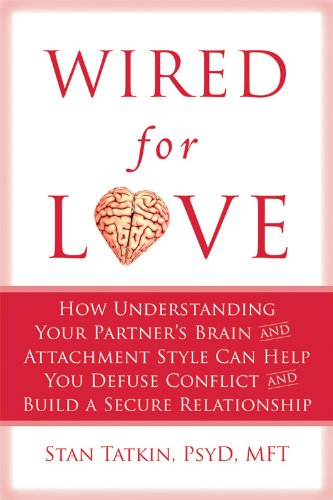 Wired for Love: How Understanding Your Partner's Brain and Attachment Style Can Help You Defuse Conflict and Build a Secure Relationsh 9781608820580