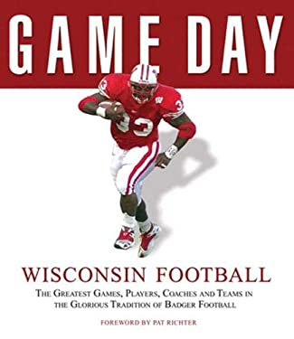 Wisconsin Football: The Greatest Games, Players, Coaches and Teams in the Glorious Tradition of Badger Football 9781600780158