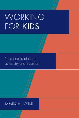 Working for Kids: Educational Leadership as Inquiry and Invention 9781607090557