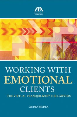 Working with Emotional Clients: The Virtual Tranquilizer for Lawyers 9781604429626
