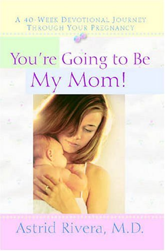 You're Going to Be My Mom!: A 40-Week Devotional Journey Through Your Pregnancy 9781600661563