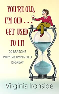 You're Old, I'm Old... Get Used to It!: 20 Reasons Why Growing Old Is Great 9781602859142