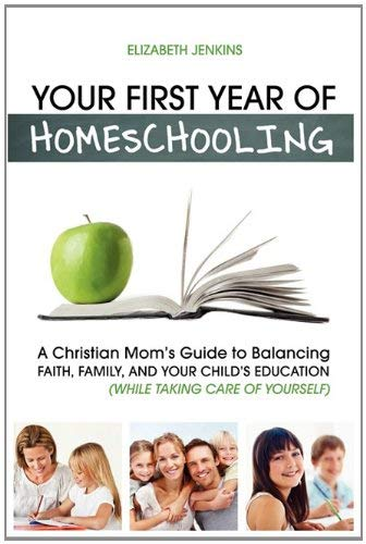 Your First Year of Homeschooling - A Christian Mom's Guide to Balancing Faith, Family, and Your Child's Education (While Taking Care of Yourself) 9781608426003
