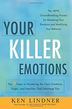 Your Killer Emotions: The 7 Steps to Mastering the Toxic Emotions, Urges, and Impulses That Sabotage You 9781608323807