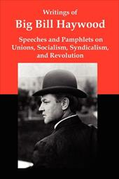 Writings of Big Bill Haywood: Speeches and Pamphlets on Unions, Socialism, Syndicalism, and Revolution 13247103