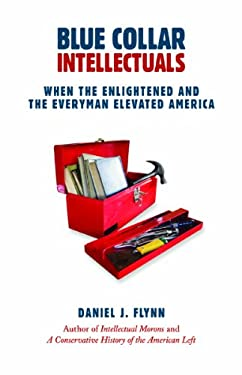 Blue Collar Intellectuals: When the Enlightened and the Everyman Elevated America 9781610170208