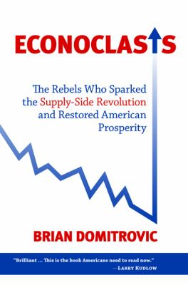 Econoclasts: The Rebels Who Sparked the Supply-Side Revolution and Restored American Prosperity 9781610170246