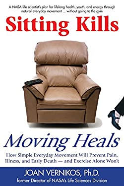 Sitting Kills, Moving Heals: How Everyday Movement Will Prevent Pain, Illness, and Early Death - And Exercise Alone Won't 9781610350181