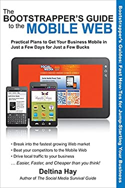 The Bootstrapper's Guide to the Mobile Web: Practical Plans to Get Your Business Mobile in Just a Few Days for Just a Few Bucks 9781610350525
