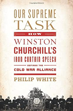 Our Supreme Task: How Winston Churchill's Iron Curtain Speech Defined the Cold War Alliance 9781610390590
