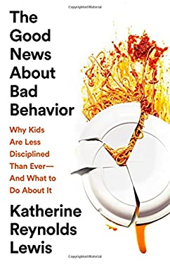 The Good News About Bad Behavior: Why Kids Are Less Disciplined Than EverAnd What to Do About It