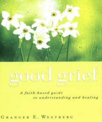 Good Grief: A Faith-Based Guide to Understanding and Healing 9781610450577