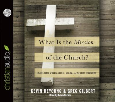 What Is the Mission of the Church?: Making Sense of Social Justice, Shalom, and the Great Commission 9781610452113