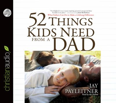 52 Things Kids Need from a Dad: What Fathers Can Do to Make a Lifelong Difference 9781610452175